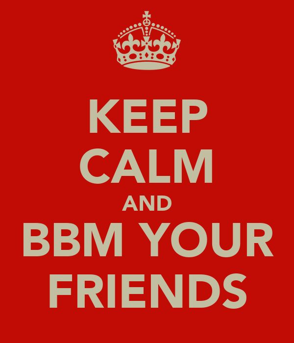 KEEP CALM AND BBM YOUR FRIENDS