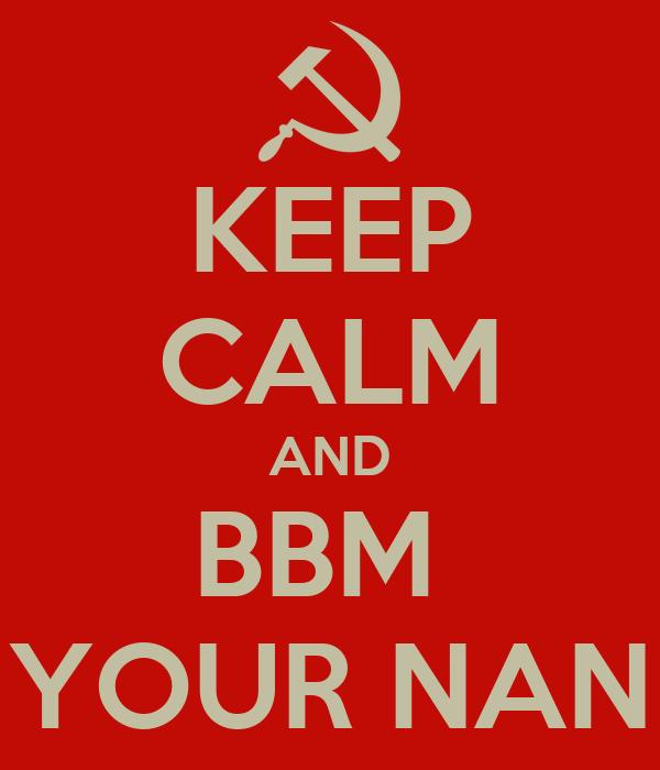 KEEP CALM AND BBM  YOUR NAN