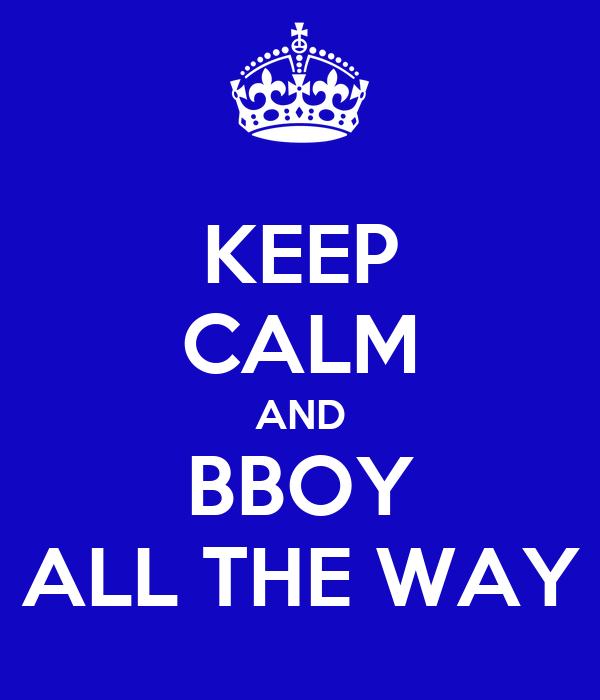 KEEP CALM AND BBOY ALL THE WAY