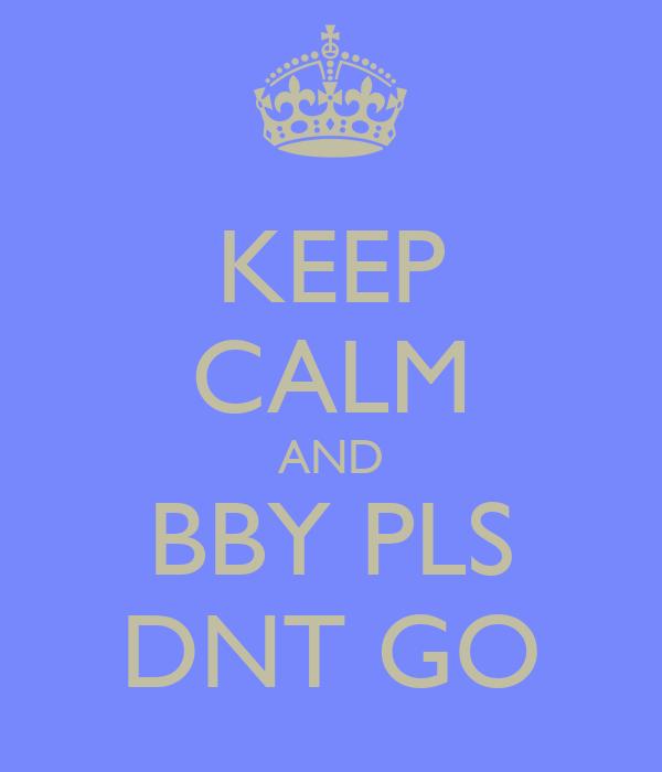 KEEP CALM AND BBY PLS DNT GO