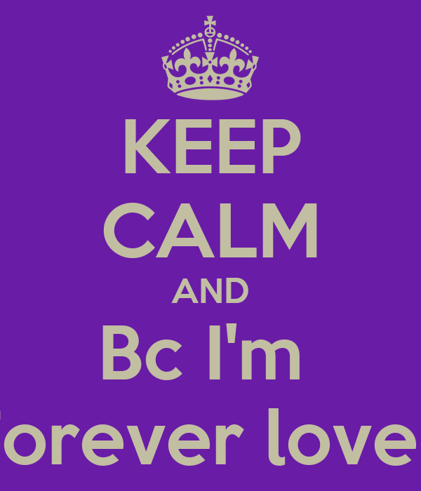 KEEP CALM AND Bc I'm  Forever loved