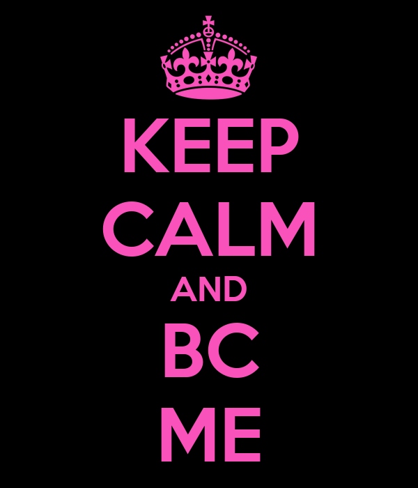KEEP CALM AND BC ME
