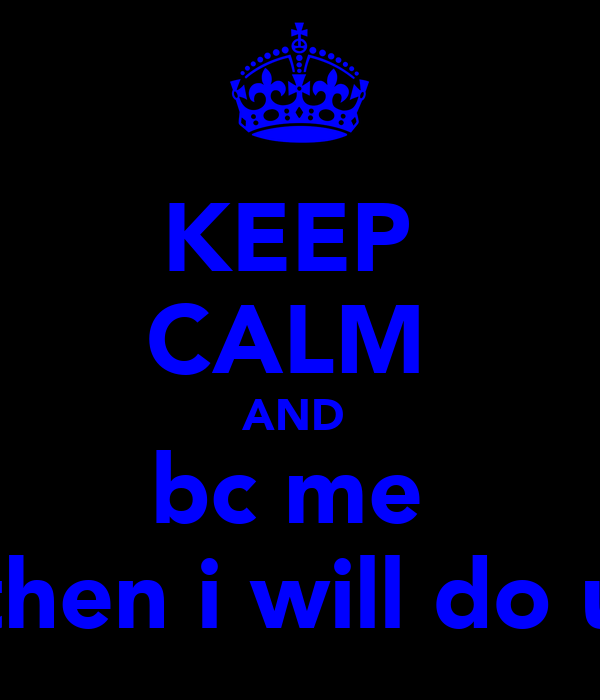 KEEP  CALM  AND  bc me  then i will do u