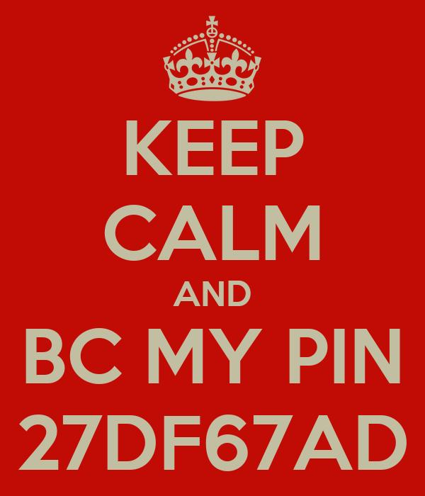 KEEP CALM AND BC MY PIN 27DF67AD