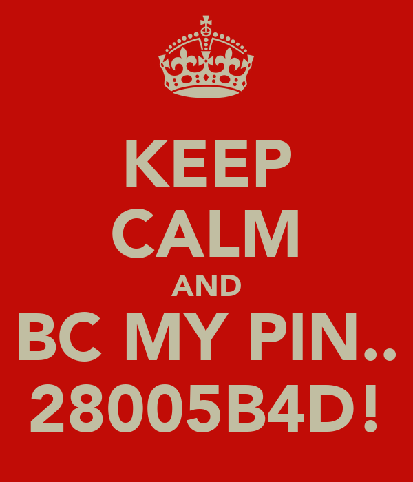 KEEP CALM AND BC MY PIN.. 28005B4D!