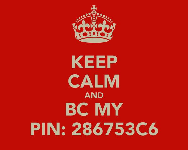 KEEP CALM AND BC MY PIN: 286753C6