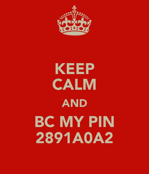 KEEP CALM AND BC MY PIN 2891A0A2