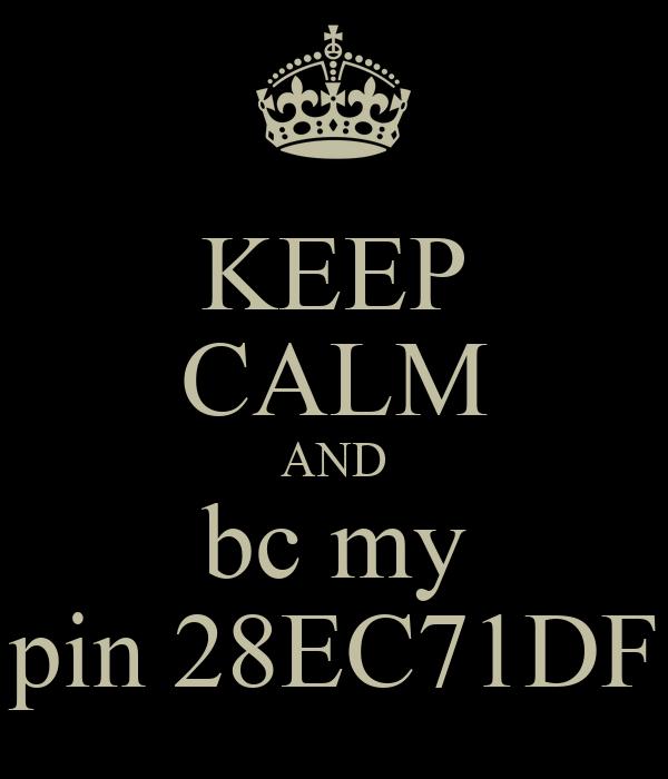 KEEP CALM AND bc my pin 28EC71DF