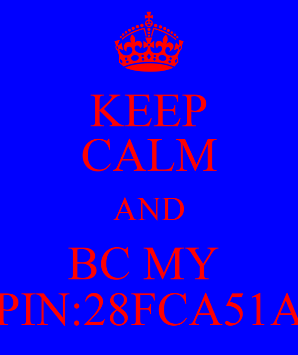KEEP CALM AND BC MY  PIN:28FCA51A