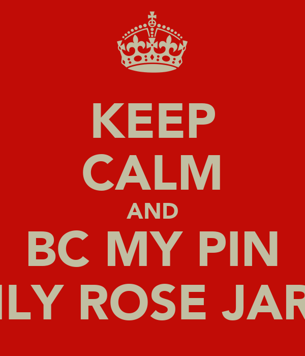 KEEP CALM AND BC MY PIN EMILY ROSE JARVIS