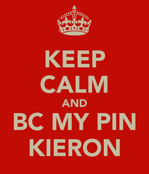 KEEP CALM AND BC MY PIN KIERON