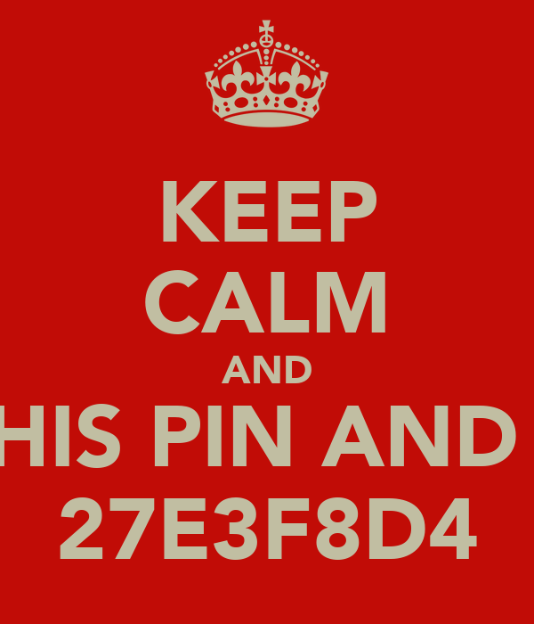 KEEP CALM AND BC THIS PIN AND ADD 27E3F8D4