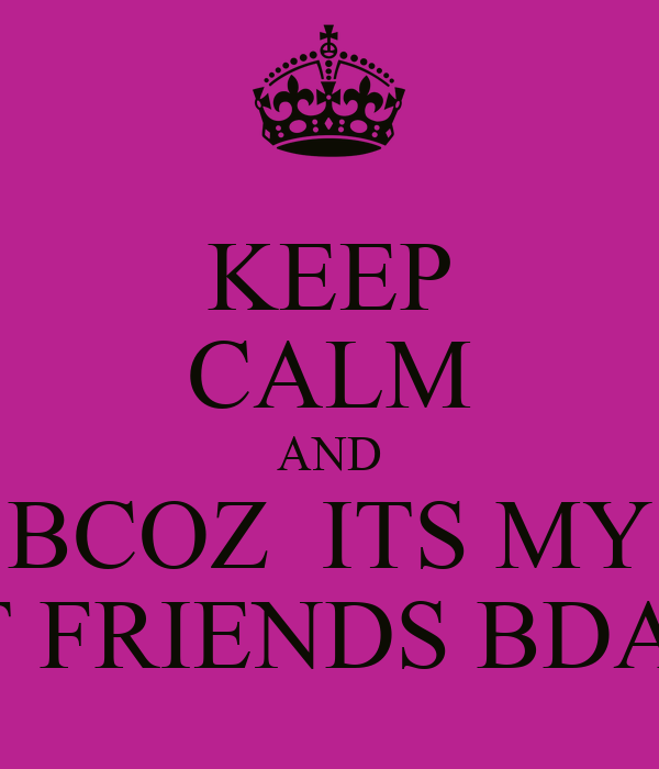 KEEP CALM AND BCOZ  ITS MY BEST FRIENDS BDAY!!!!