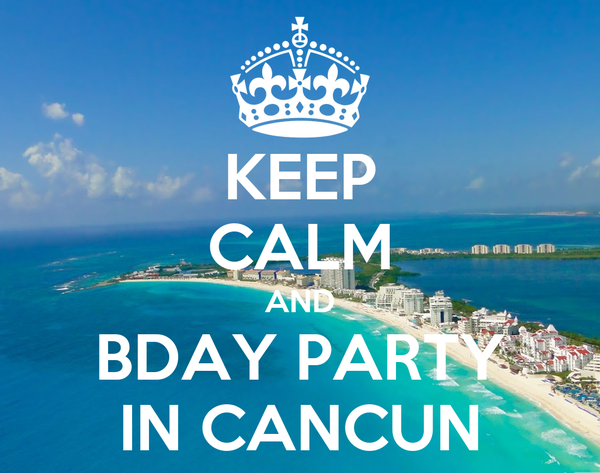 KEEP CALM AND BDAY PARTY IN CANCUN