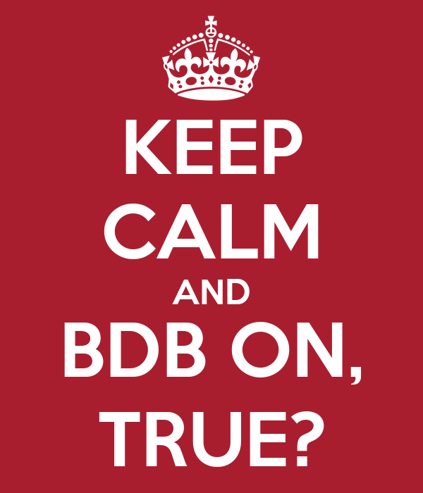 KEEP CALM AND BDB ON, TRUE?