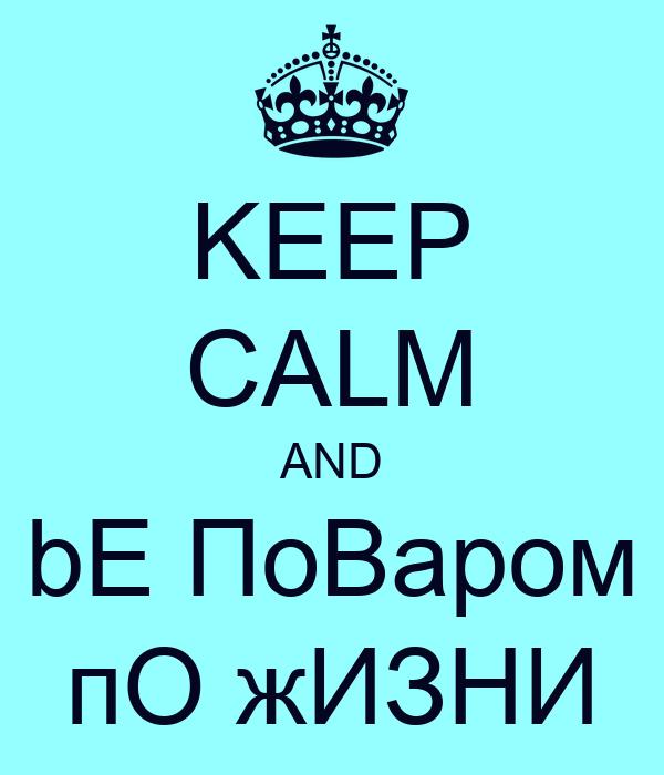 KEEP CALM AND bE ПоВаром пО жИЗНИ