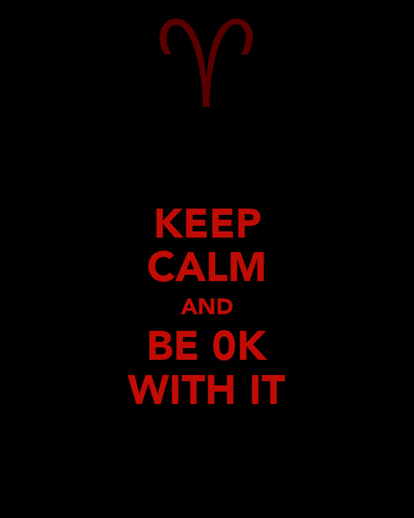 KEEP CALM AND BE 0K WITH IT