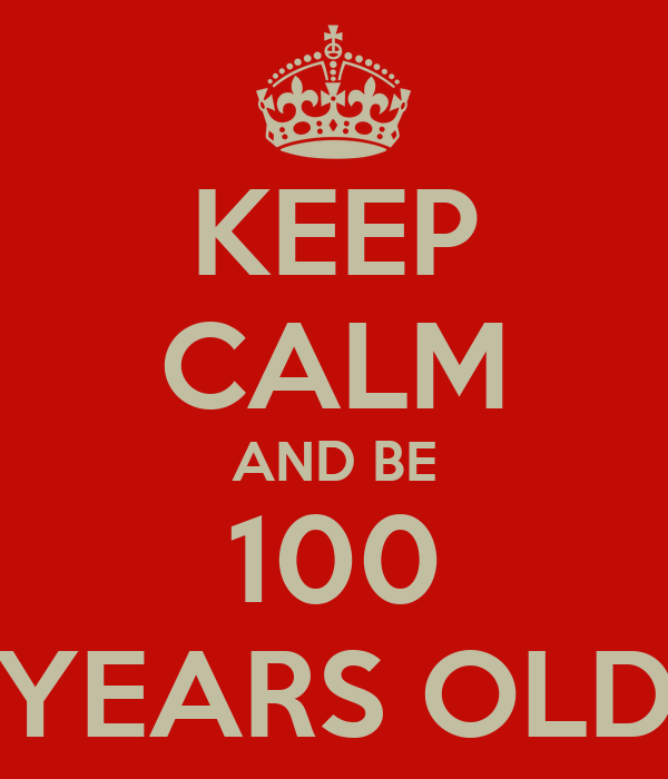 KEEP CALM AND BE 100 YEARS OLD