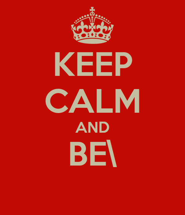 KEEP CALM AND BE\