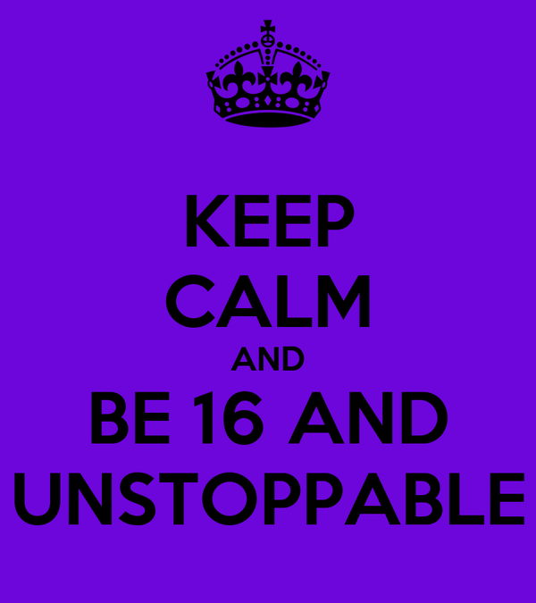 KEEP CALM AND BE 16 AND UNSTOPPABLE