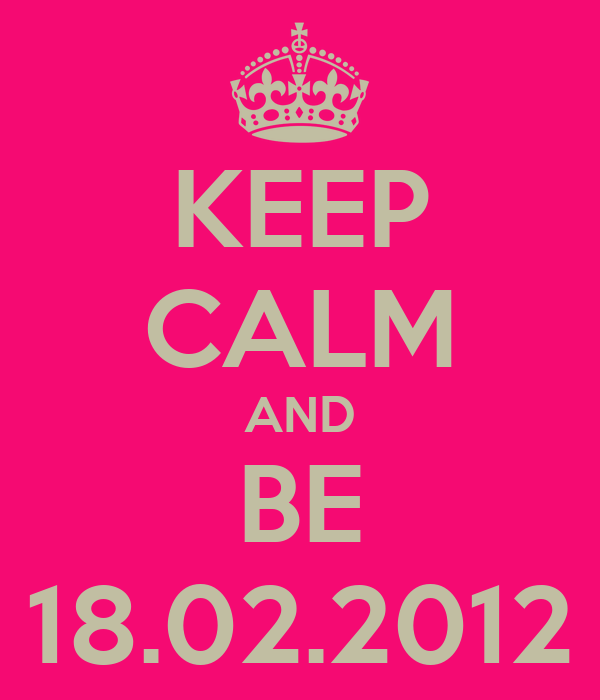 KEEP CALM AND BE 18.02.2012