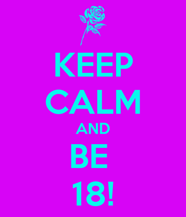KEEP CALM AND BE  18!