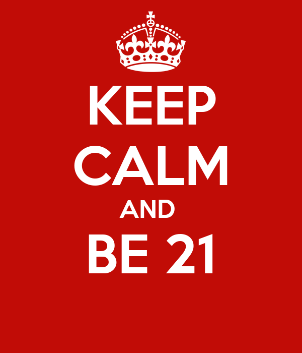 KEEP CALM AND  BE 21