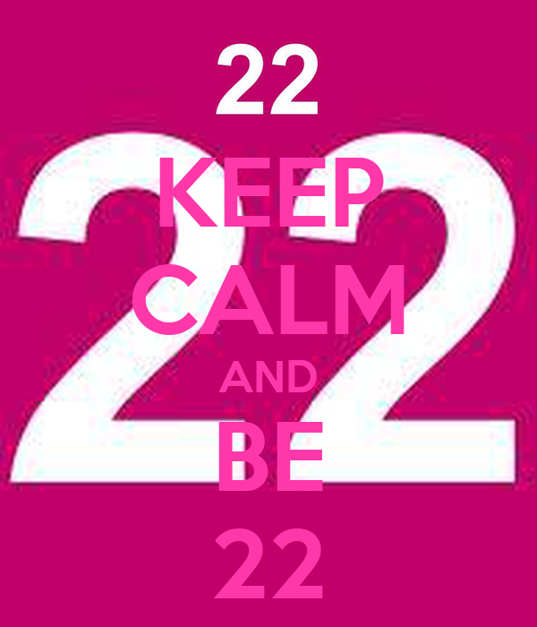 KEEP CALM AND BE 22