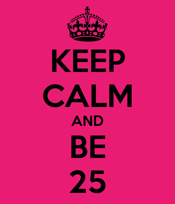KEEP CALM AND BE 25
