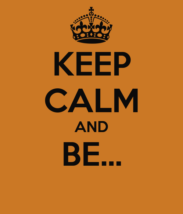 KEEP CALM AND BE...