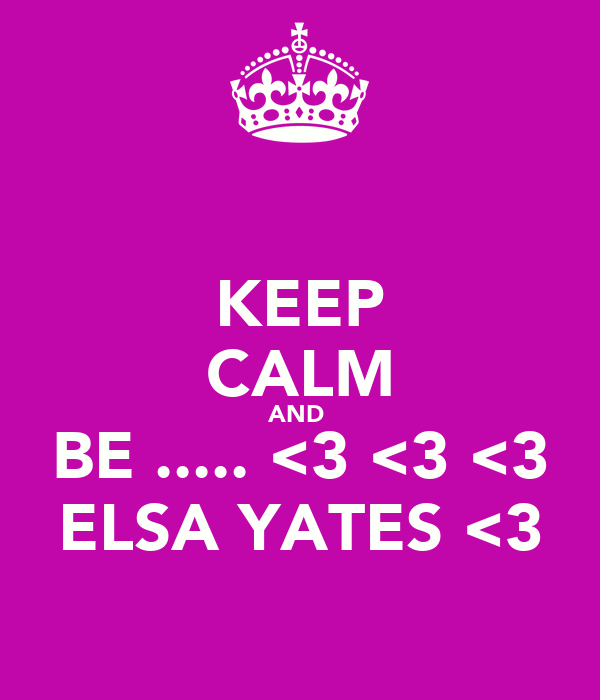 KEEP CALM AND  BE ..... <3 <3 <3 ELSA YATES <3