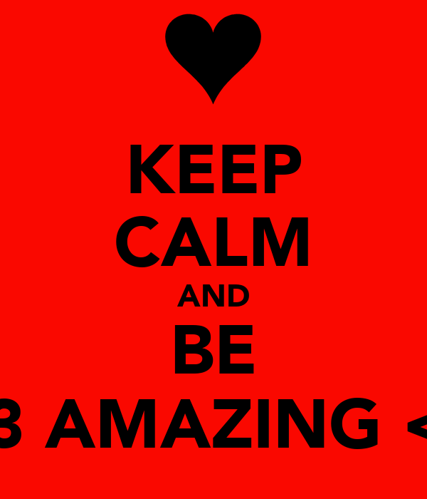 KEEP CALM AND BE <3 AMAZING <3