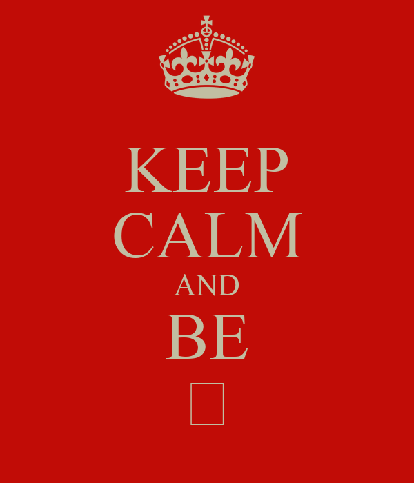 KEEP CALM AND BE ♡