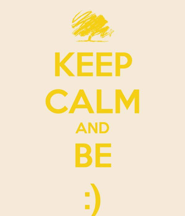 KEEP CALM AND BE :)