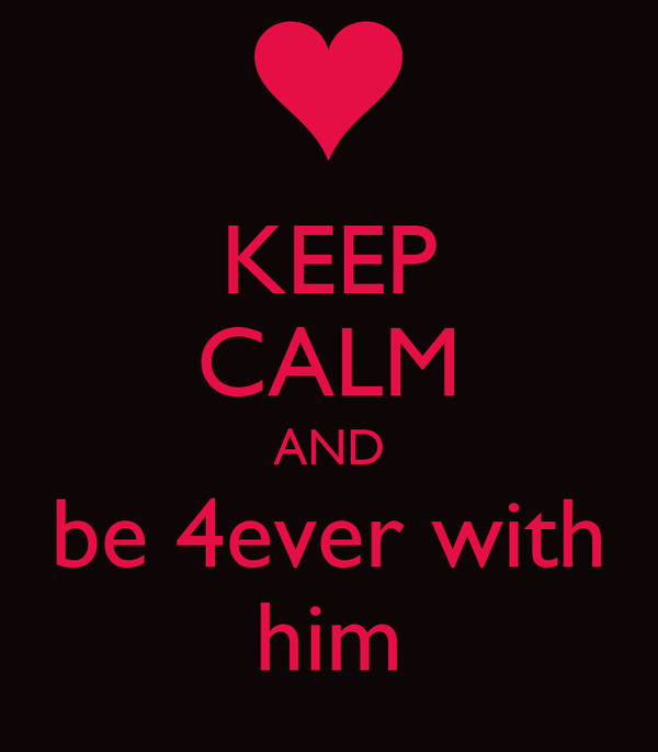 KEEP CALM AND be 4ever with him