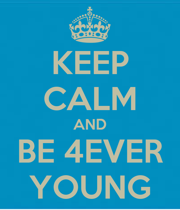 KEEP CALM AND BE 4EVER YOUNG