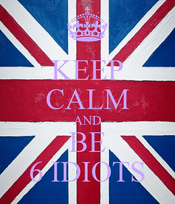 KEEP CALM AND BE 6 IDIOTS