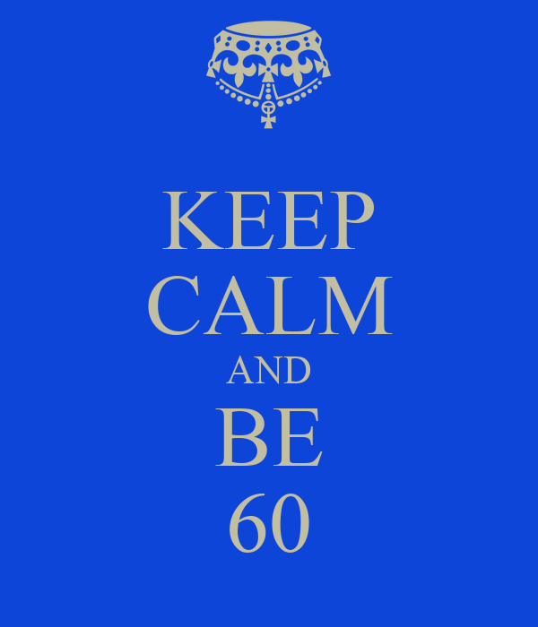 KEEP CALM AND BE 60