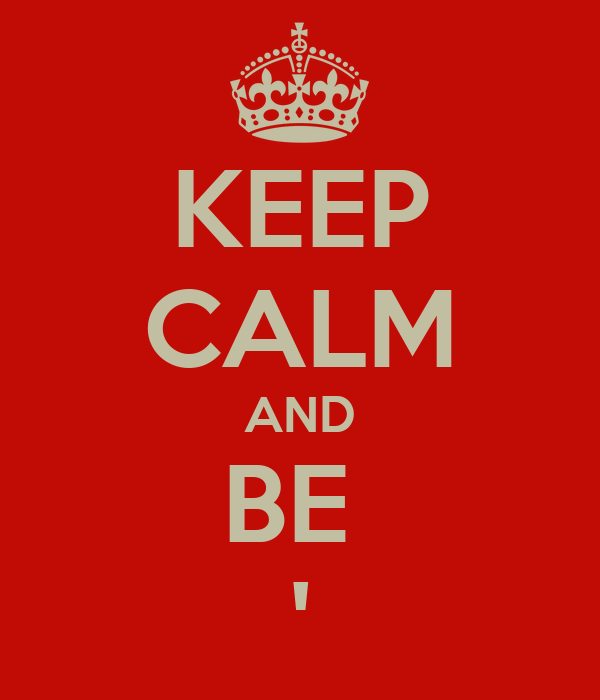 KEEP CALM AND BE  '