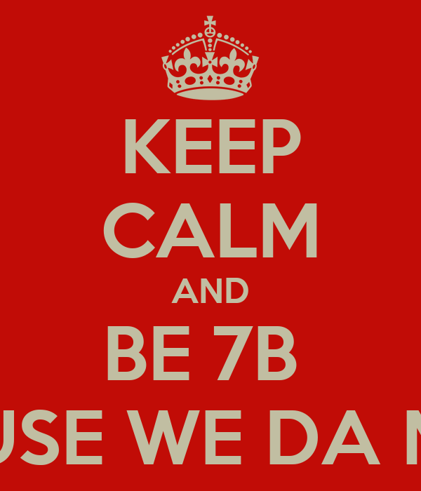 KEEP CALM AND BE 7B  CAUSE WE DA MOB