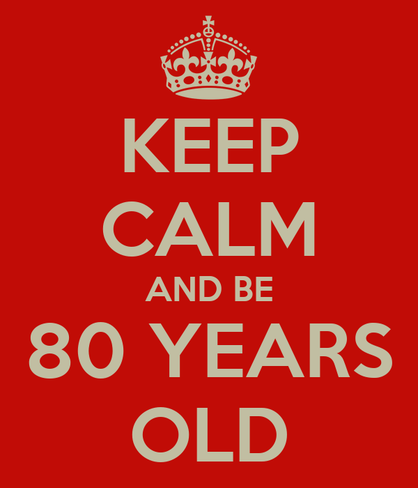 KEEP CALM AND BE 80 YEARS OLD