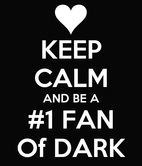 KEEP CALM AND BE A #1 FAN Of DARK