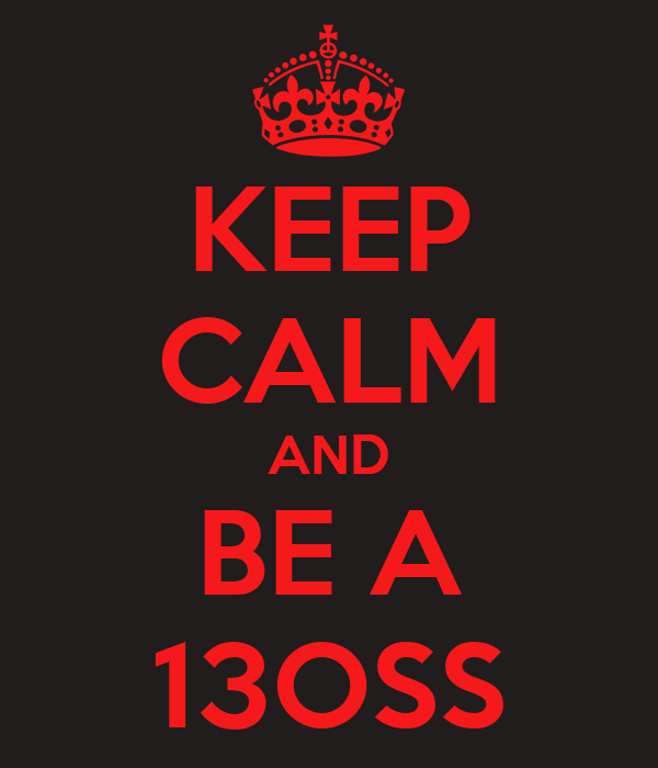 KEEP CALM AND BE A 13OSS