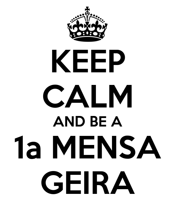 KEEP CALM AND BE A 1a MENSA GEIRA