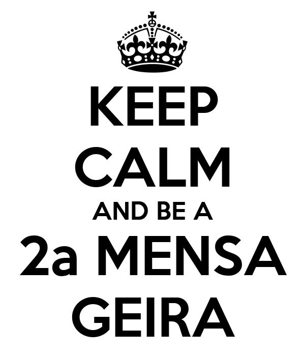 KEEP CALM AND BE A 2a MENSA GEIRA