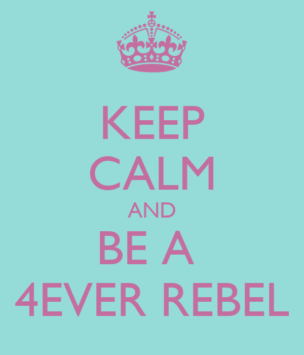 KEEP CALM AND BE A  4EVER REBEL