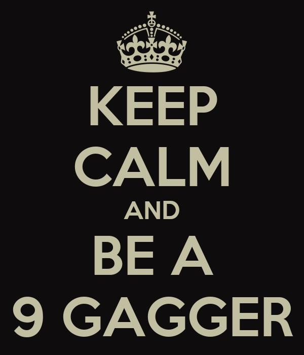 KEEP CALM AND BE A 9 GAGGER