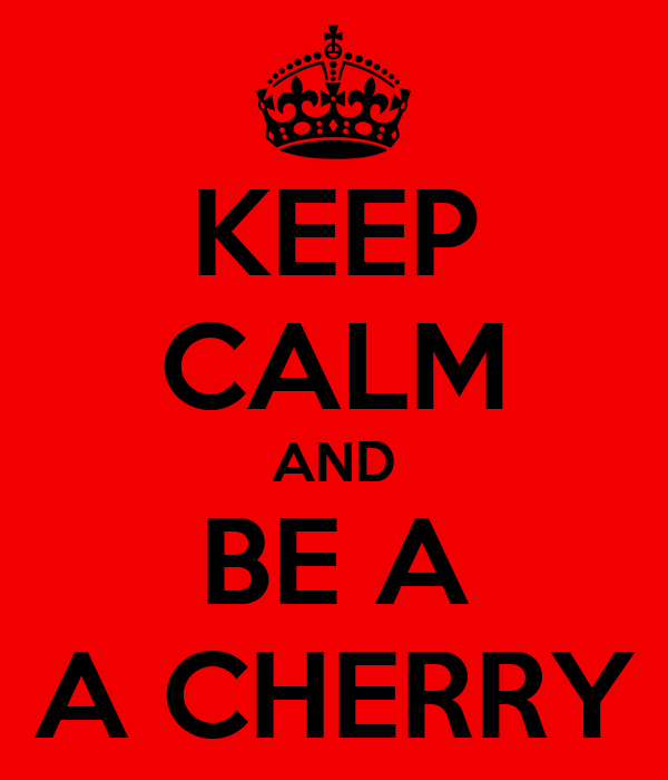 KEEP CALM AND BE A A CHERRY