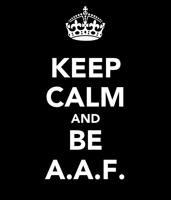 KEEP CALM AND BE A.A.F.
