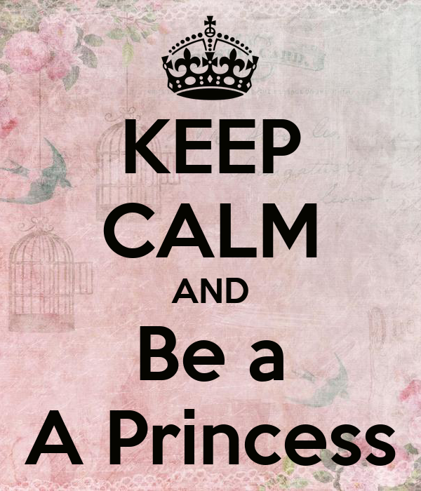 KEEP CALM AND Be a A Princess